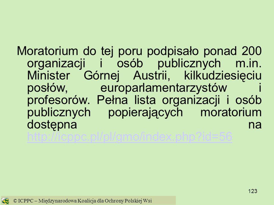 Moratorium do tej poru podpisało ponad 200 organizacji i osób publicznych m.in. Minister Górnej Austrii, kilkudziesięciu posłów, europarlamentarzystów i profesorów. Pełna lista organizacji i osób publicznych popierających moratorium dostępna na http://icppc.pl/pl/gmo/index.php id=56
