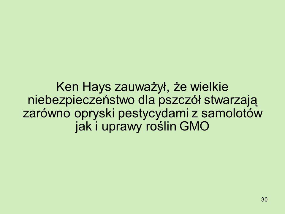 Ken Hays zauważył, że wielkie niebezpieczeństwo dla pszczół stwarzają zarówno opryski pestycydami z samolotów jak i uprawy roślin GMO