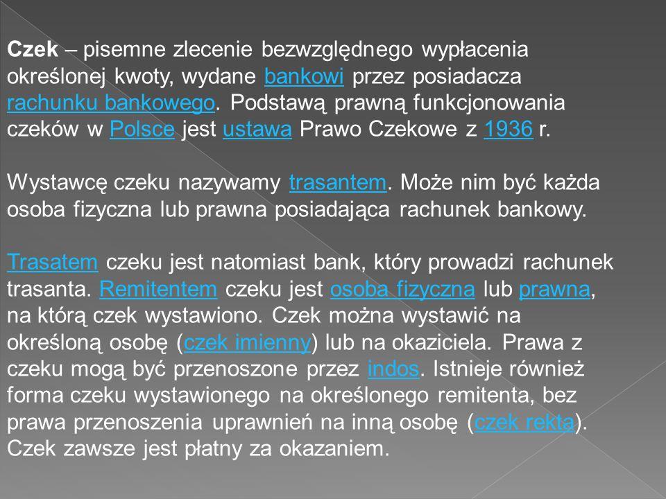 Czek – pisemne zlecenie bezwzględnego wypłacenia określonej kwoty, wydane bankowi przez posiadacza rachunku bankowego. Podstawą prawną funkcjonowania czeków w Polsce jest ustawa Prawo Czekowe z 1936 r.