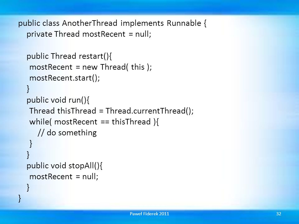 public class AnotherThread implements Runnable { private Thread mostRecent = null; public Thread restart(){ mostRecent = new Thread( this ); mostRecent.start(); } public void run(){ Thread thisThread = Thread.currentThread(); while( mostRecent == thisThread ){ // do something public void stopAll(){ mostRecent = null;