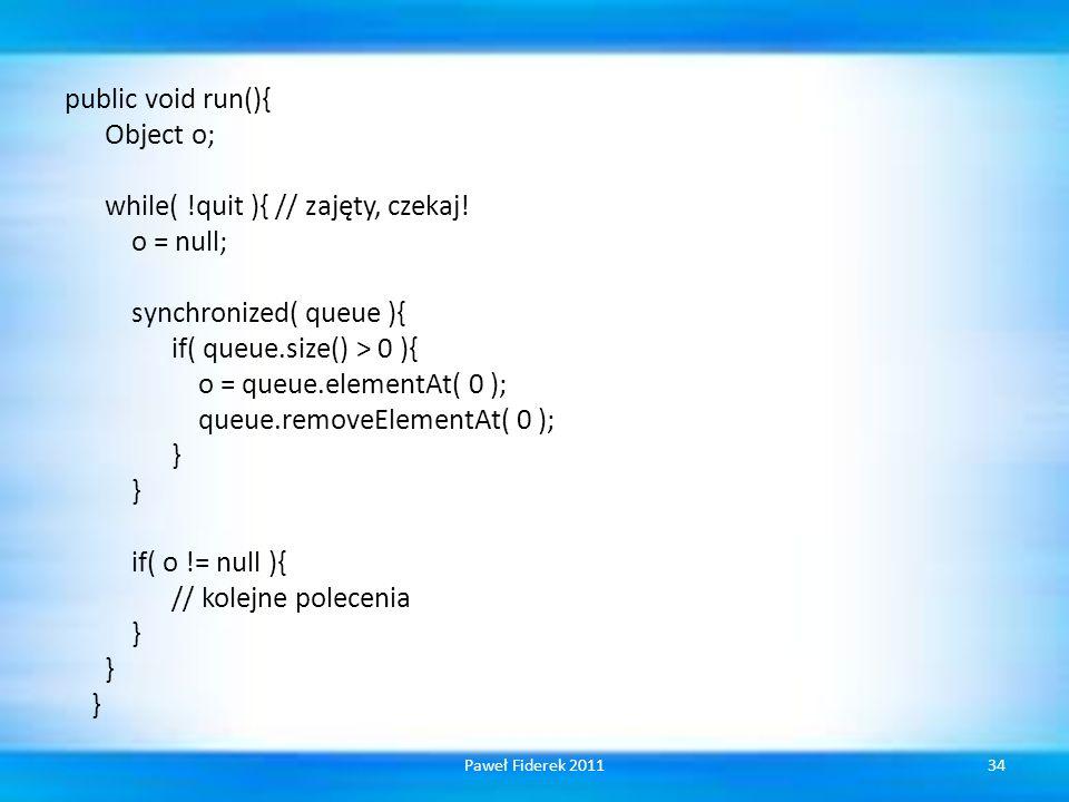 public void run(){ Object o; while(. quit ){ // zajęty, czekaj