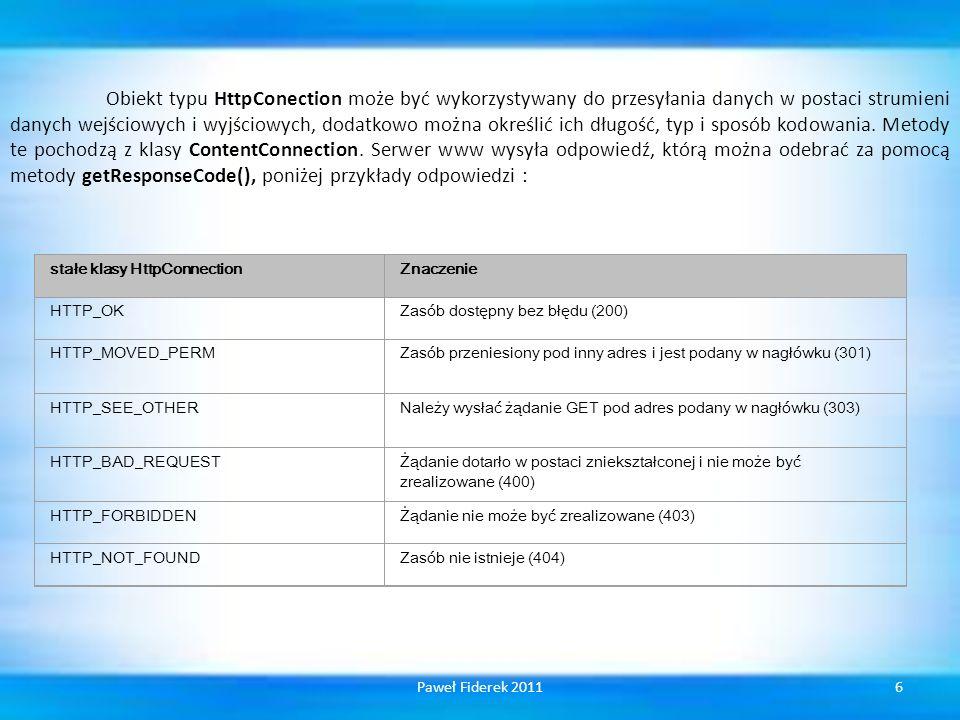Obiekt typu HttpConection może być wykorzystywany do przesyłania danych w postaci strumieni danych wejściowych i wyjściowych, dodatkowo można określić ich długość, typ i sposób kodowania. Metody te pochodzą z klasy ContentConnection. Serwer www wysyła odpowiedź, którą można odebrać za pomocą metody getResponseCode(), poniżej przykłady odpowiedzi :