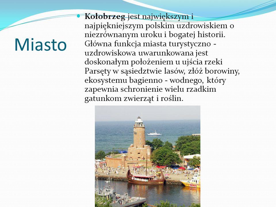 Kołobrzeg jest największym i najpiękniejszym polskim uzdrowiskiem o niezrównanym uroku i bogatej historii. Główna funkcja miasta turystyczno - uzdrowiskowa uwarunkowana jest doskonałym położeniem u ujścia rzeki Parsęty w sąsiedztwie lasów, złóż borowiny, ekosystemu bagienno - wodnego, który zapewnia schronienie wielu rzadkim gatunkom zwierząt i roślin.