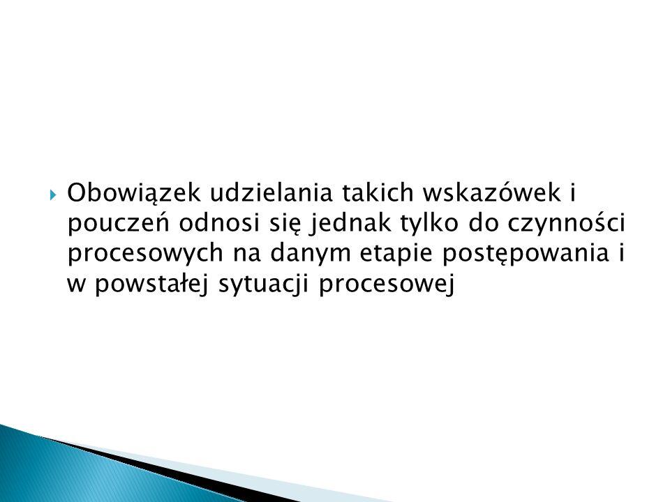 Obowiązek udzielania takich wskazówek i pouczeń odnosi się jednak tylko do czynności procesowych na danym etapie postępowania i w powstałej sytuacji procesowej