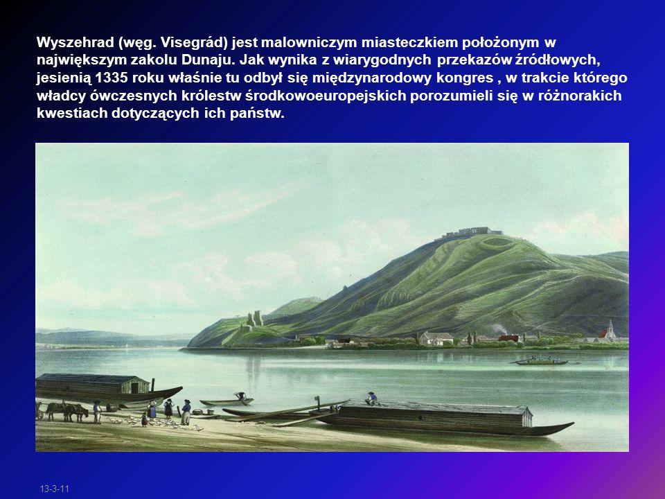 Wyszehrad (węg. Visegrád) jest malowniczym miasteczkiem położonym w największym zakolu Dunaju. Jak wynika z wiarygodnych przekazów źródłowych, jesienią 1335 roku właśnie tu odbył się międzynarodowy kongres , w trakcie którego władcy ówczesnych królestw środkowoeuropejskich porozumieli się w różnorakich kwestiach dotyczących ich państw.