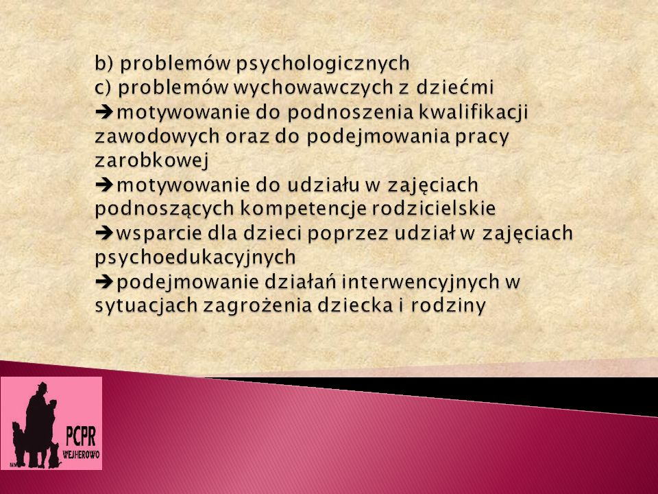 b) problemów psychologicznych c) problemów wychowawczych z dziećmi motywowanie do podnoszenia kwalifikacji zawodowych oraz do podejmowania pracy zarobkowej motywowanie do udziału w zajęciach podnoszących kompetencje rodzicielskie wsparcie dla dzieci poprzez udział w zajęciach psychoedukacyjnych podejmowanie działań interwencyjnych w sytuacjach zagrożenia dziecka i rodziny