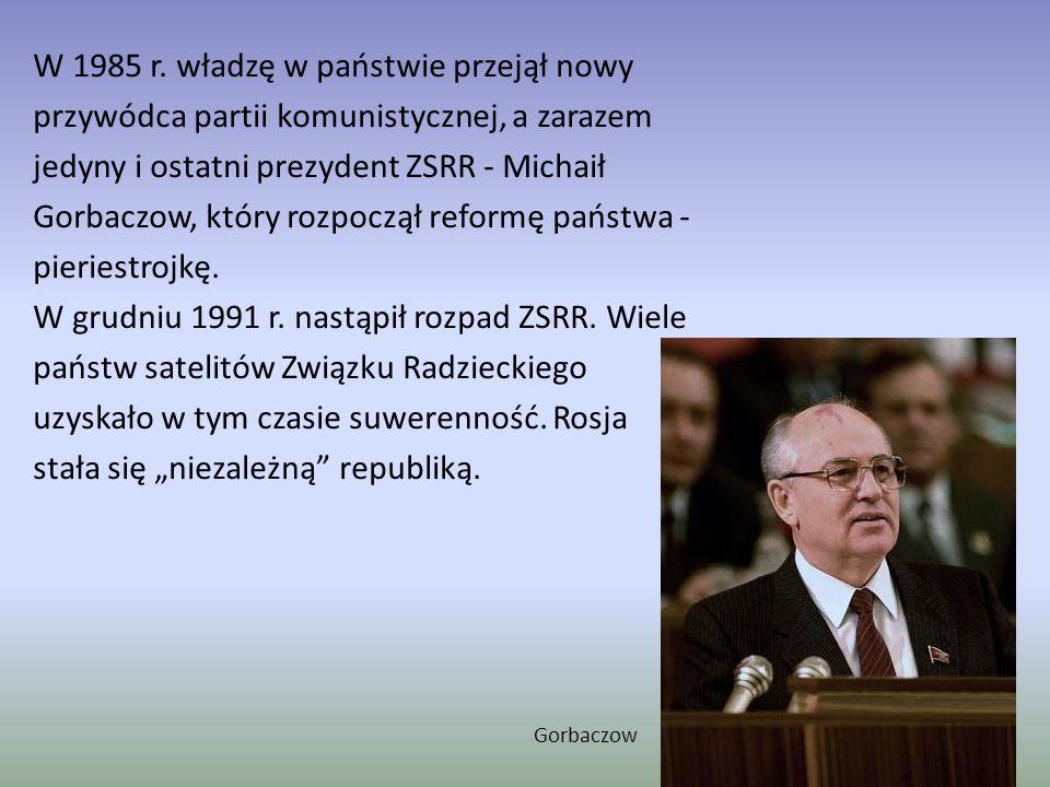 """W 1985 r. władzę w państwie przejął nowy przywódca partii komunistycznej, a zarazem jedyny i ostatni prezydent ZSRR - Michaił Gorbaczow, który rozpoczął reformę państwa - pieriestrojkę. W grudniu 1991 r. nastąpił rozpad ZSRR. Wiele państw satelitów Związku Radzieckiego uzyskało w tym czasie suwerenność. Rosja stała się """"niezależną republiką."""