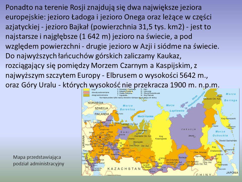 Ponadto na terenie Rosji znajdują się dwa największe jeziora europejskie: jezioro Ładoga i jezioro Onega oraz leżące w części azjatyckiej - jezioro Bajkał (powierzchnia 31,5 tys. km2) - jest to najstarsze i najgłębsze (1 642 m) jezioro na świecie, a pod względem powierzchni - drugie jezioro w Azji i siódme na świecie. Do najwyższych łańcuchów górskich zaliczamy Kaukaz, rozciągający się pomiędzy Morzem Czarnym a Kaspijskim, z najwyższym szczytem Europy - Elbrusem o wysokości 5642 m., oraz Góry Uralu - których wysokość nie przekracza 1900 m. n.p.m.