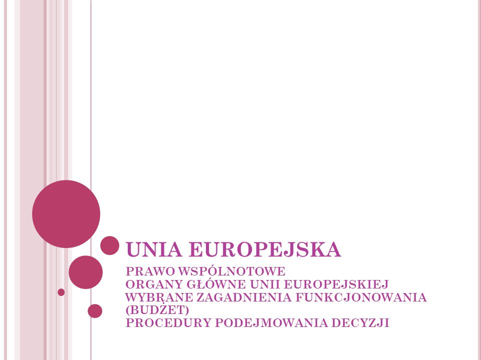 UNIA EUROPEJSKA PRAWO WSPÓLNOTOWE ORGANY GŁÓWNE UNII EUROPEJSKIEJ WYBRANE ZAGADNIENIA FUNKCJONOWANIA (BUDŻET) PROCEDURY PODEJMOWANIA DECYZJI.