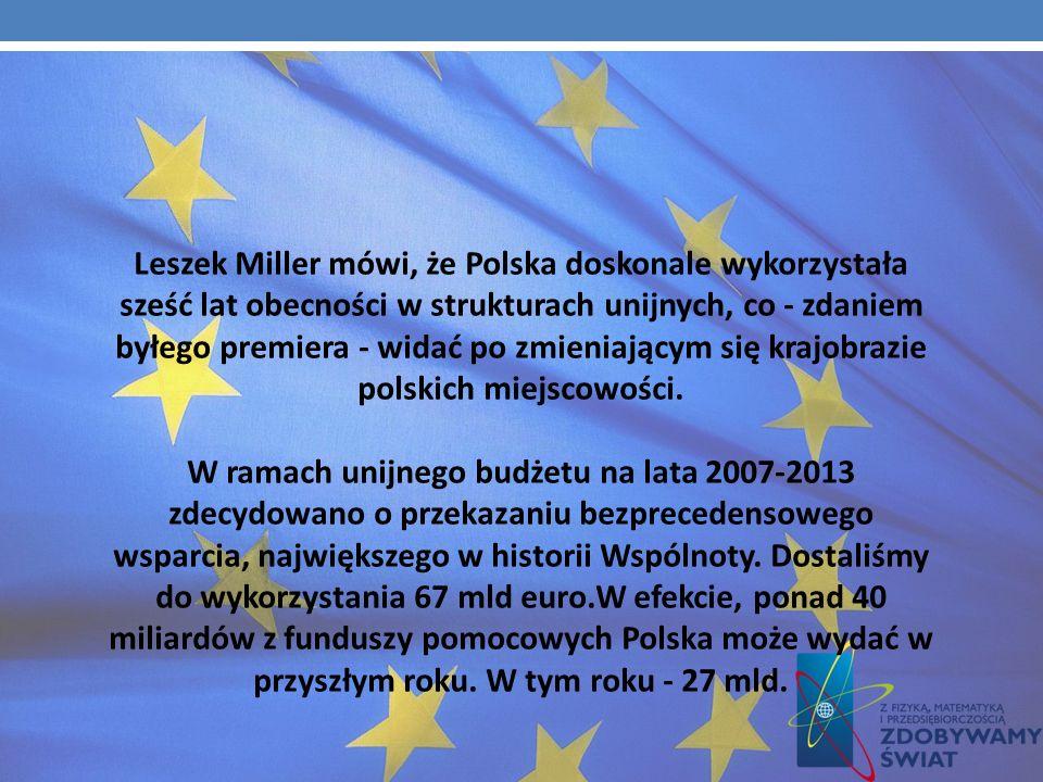 Leszek Miller mówi, że Polska doskonale wykorzystała sześć lat obecności w strukturach unijnych, co - zdaniem byłego premiera - widać po zmieniającym się krajobrazie polskich miejscowości.