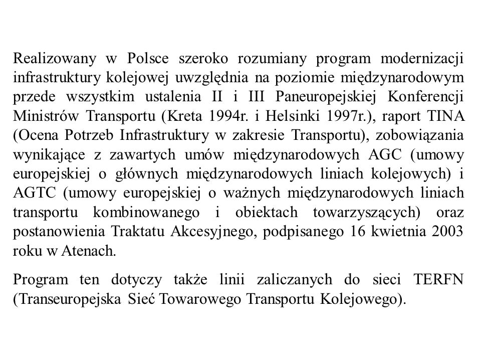 Realizowany w Polsce szeroko rozumiany program modernizacji infrastruktury kolejowej uwzględnia na poziomie międzynarodowym przede wszystkim ustalenia II i III Paneuropejskiej Konferencji Ministrów Transportu (Kreta 1994r. i Helsinki 1997r.), raport TINA (Ocena Potrzeb Infrastruktury w zakresie Transportu), zobowiązania wynikające z zawartych umów międzynarodowych AGC (umowy europejskiej o głównych międzynarodowych liniach kolejowych) i AGTC (umowy europejskiej o ważnych międzynarodowych liniach transportu kombinowanego i obiektach towarzyszących) oraz postanowienia Traktatu Akcesyjnego, podpisanego 16 kwietnia 2003 roku w Atenach.