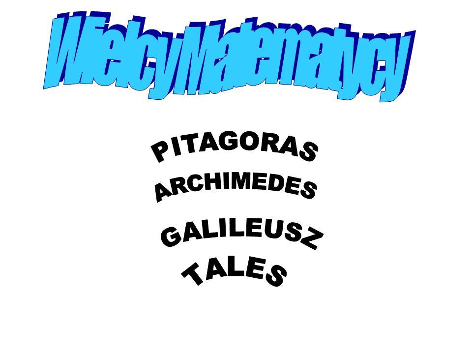 Wielcy Matematycy PITAGORAS ARCHIMEDES GALILEUSZ TALES