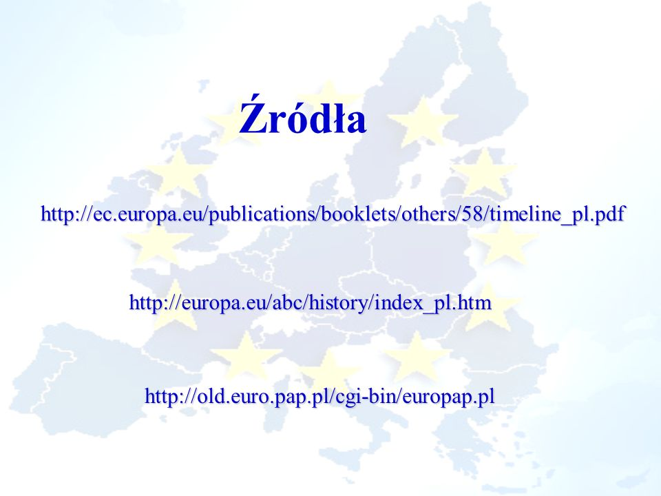 Źródła http://ec.europa.eu/publications/booklets/others/58/timeline_pl.pdf. http://europa.eu/abc/history/index_pl.htm.