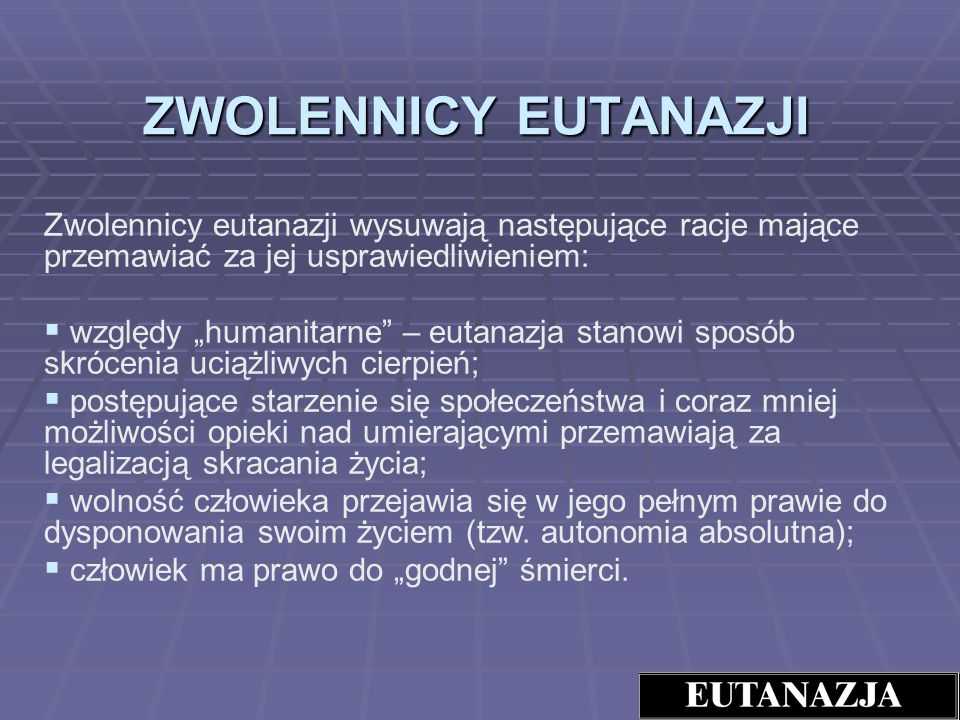 ZWOLENNICY EUTANAZJI Zwolennicy eutanazji wysuwają następujące racje mające przemawiać za jej usprawiedliwieniem: