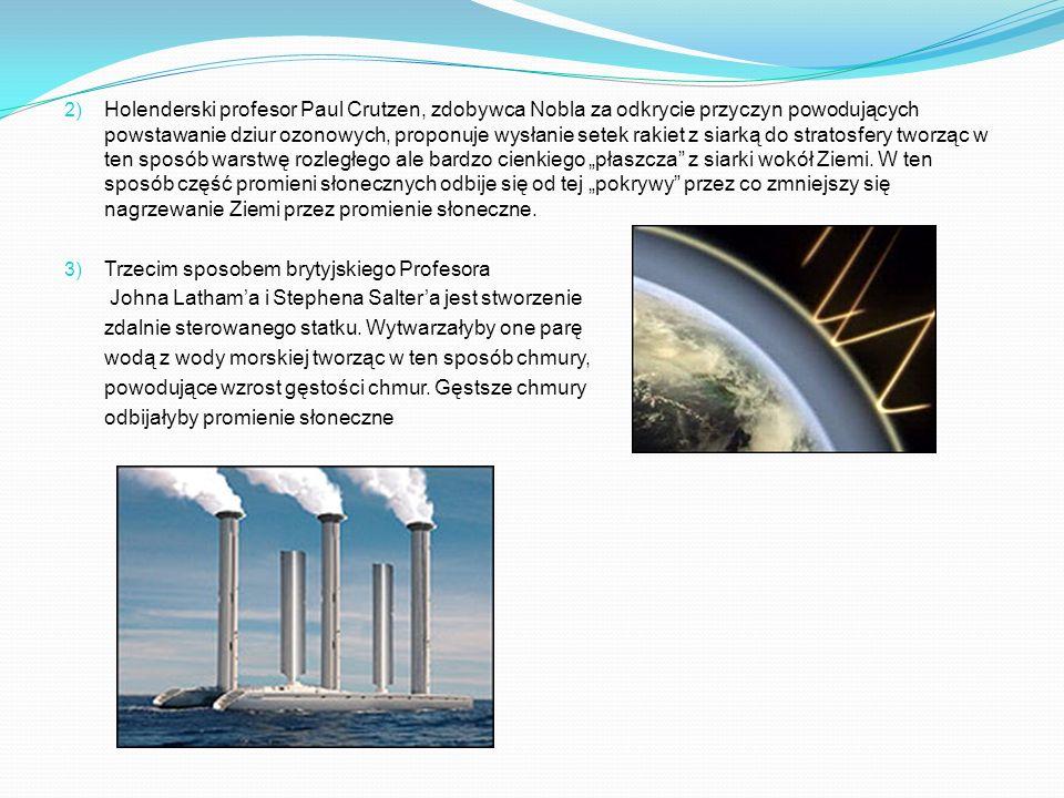 """Holenderski profesor Paul Crutzen, zdobywca Nobla za odkrycie przyczyn powodujących powstawanie dziur ozonowych, proponuje wysłanie setek rakiet z siarką do stratosfery tworząc w ten sposób warstwę rozległego ale bardzo cienkiego """"płaszcza z siarki wokół Ziemi. W ten sposób część promieni słonecznych odbije się od tej """"pokrywy przez co zmniejszy się nagrzewanie Ziemi przez promienie słoneczne."""