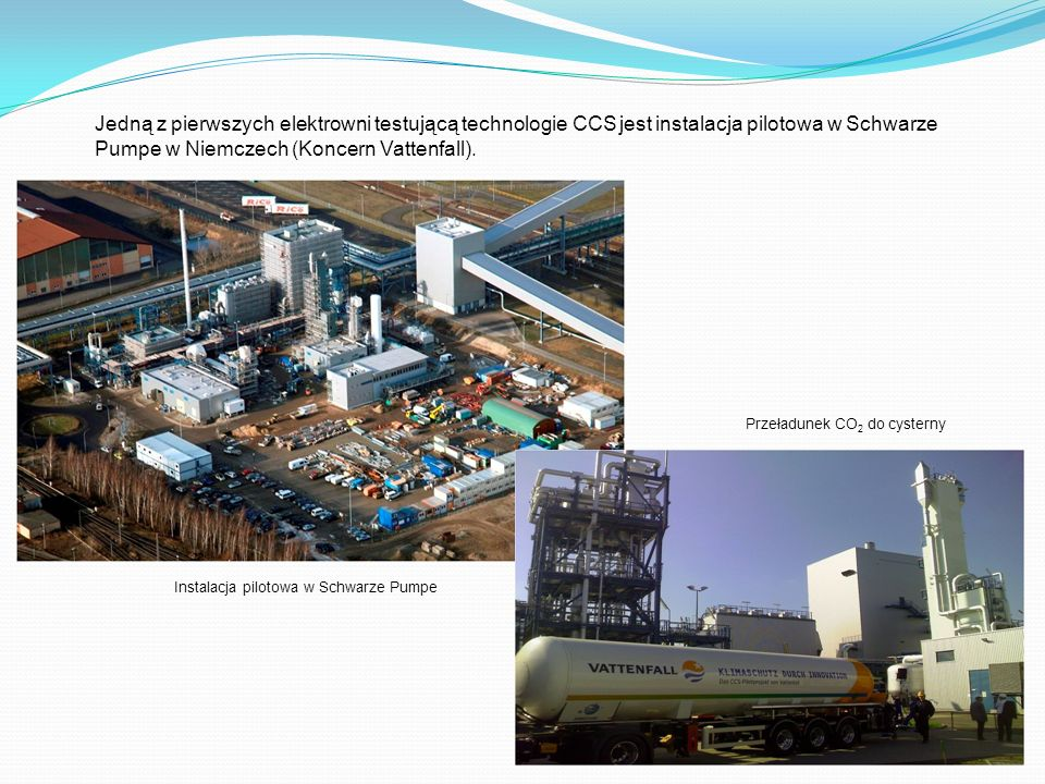 Jedną z pierwszych elektrowni testującą technologie CCS jest instalacja pilotowa w Schwarze Pumpe w Niemczech (Koncern Vattenfall).