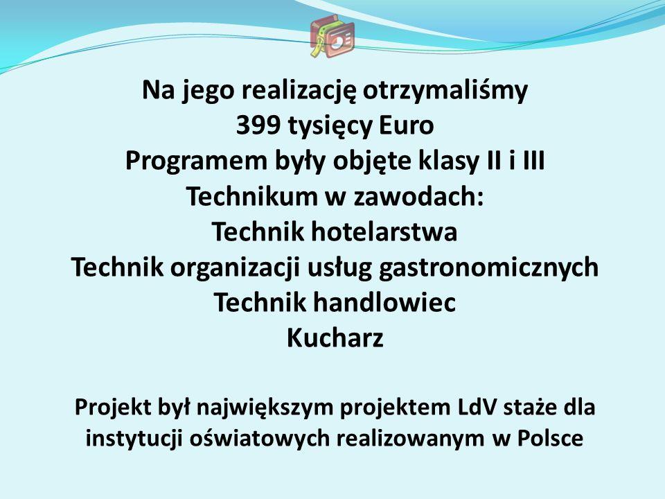 Na jego realizację otrzymaliśmy 399 tysięcy Euro Programem były objęte klasy II i III Technikum w zawodach: Technik hotelarstwa Technik organizacji usług gastronomicznych Technik handlowiec Kucharz