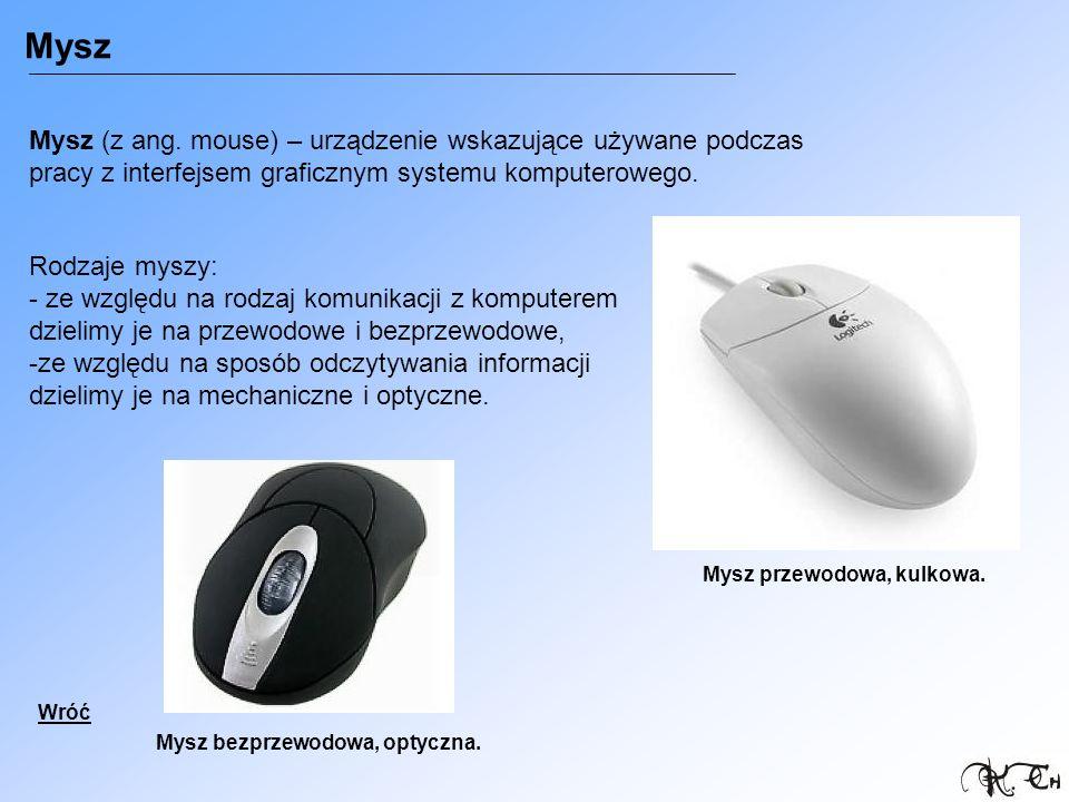 Mysz Mysz (z ang. mouse) – urządzenie wskazujące używane podczas pracy z interfejsem graficznym systemu komputerowego.