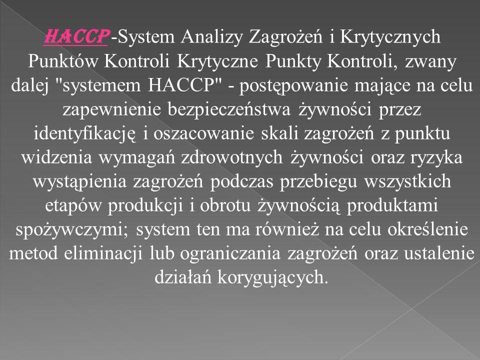 HACCP -System Analizy Zagrożeń i Krytycznych Punktów Kontroli Krytyczne Punkty Kontroli, zwany dalej systemem HACCP - postępowanie mające na celu zapewnienie bezpieczeństwa żywności przez identyfikację i oszacowanie skali zagrożeń z punktu widzenia wymagań zdrowotnych żywności oraz ryzyka wystąpienia zagrożeń podczas przebiegu wszystkich etapów produkcji i obrotu żywnością produktami spożywczymi; system ten ma również na celu określenie metod eliminacji lub ograniczania zagrożeń oraz ustalenie działań korygujących.