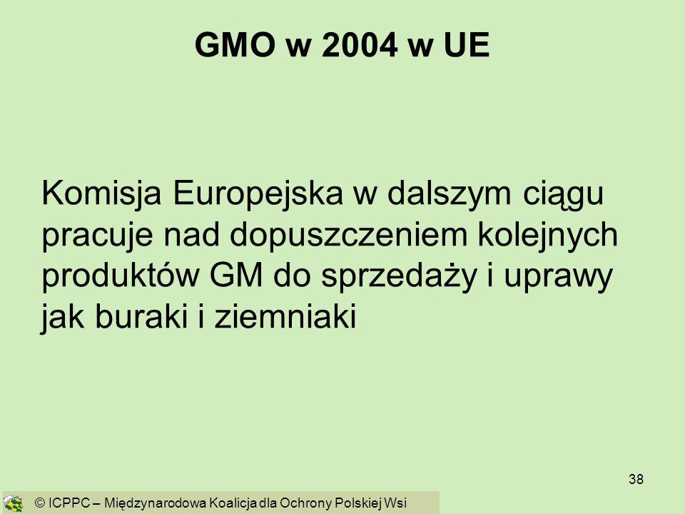 GMO w 2004 w UE Komisja Europejska w dalszym ciągu pracuje nad dopuszczeniem kolejnych produktów GM do sprzedaży i uprawy jak buraki i ziemniaki.