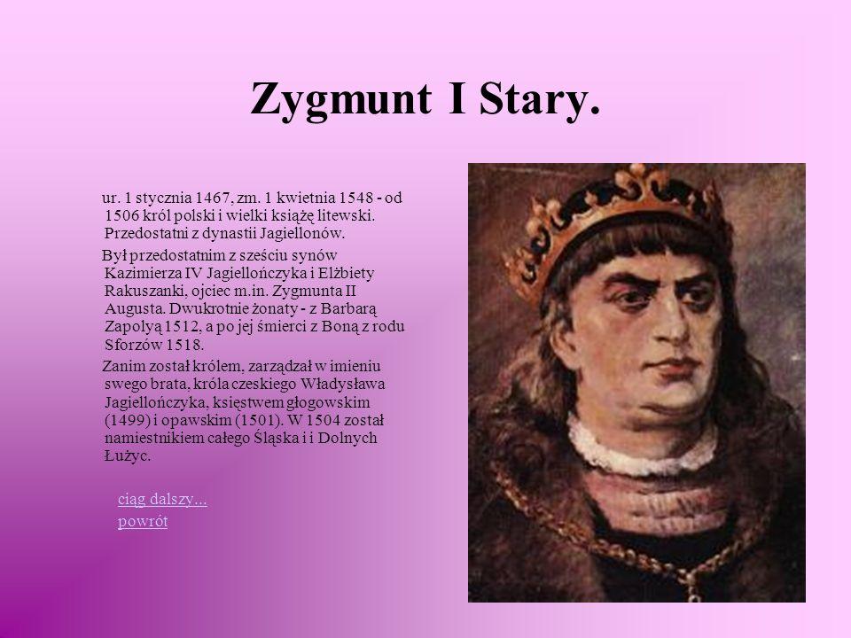 Zygmunt I Stary. ur. 1 stycznia 1467, zm. 1 kwietnia 1548 - od 1506 król polski i wielki książę litewski. Przedostatni z dynastii Jagiellonów.