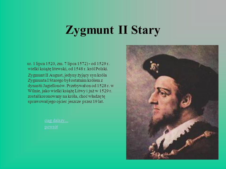 Zygmunt II Stary ur. 1 lipca 1520, zm. 7 lipca 1572) - od 1529 r. wielki książę litewski, od 1548 r. król Polski.