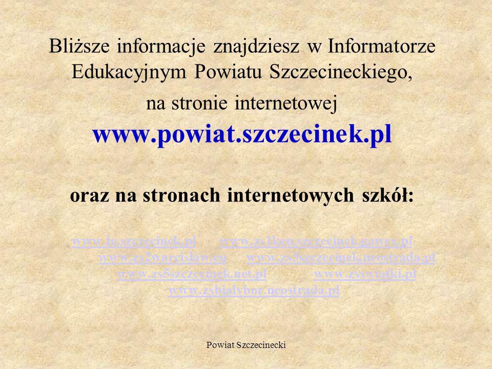 Bliższe informacje znajdziesz w Informatorze Edukacyjnym Powiatu Szczecineckiego, na stronie internetowej www.powiat.szczecinek.pl oraz na stronach internetowych szkół: www.lo.szczecinek.pl www.zs1ken.szczecinek.gawex.pl www.zs2warcislaw.eu www.zs3szczecinek.neostrada.pl www.zs5szczecinek.net.pl www.zsswiatki.pl www.zsbialybor.neostrada.pl