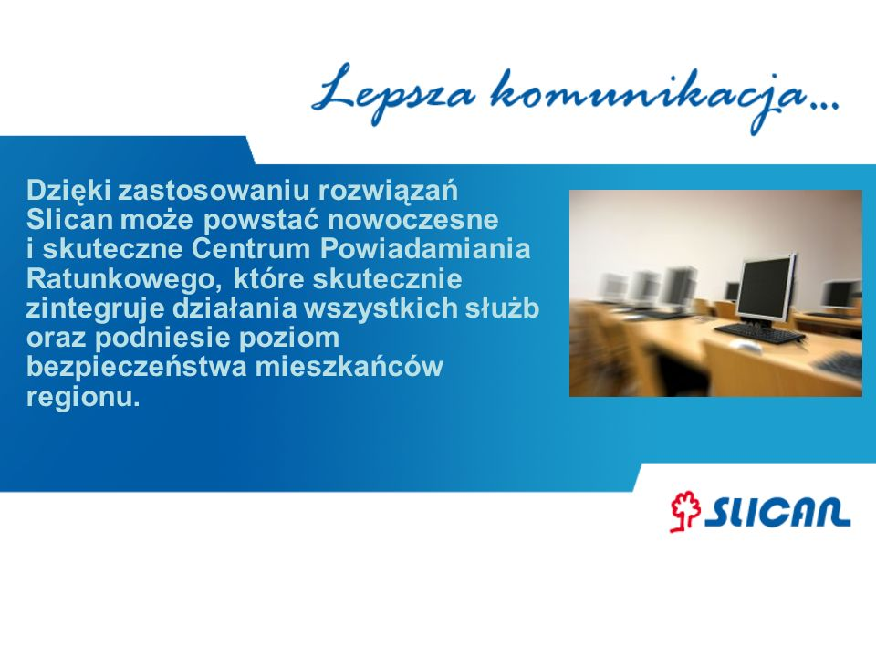 Dzięki zastosowaniu rozwiązań Slican może powstać nowoczesne i skuteczne Centrum Powiadamiania Ratunkowego, które skutecznie zintegruje działania wszystkich służb oraz podniesie poziom bezpieczeństwa mieszkańców regionu.