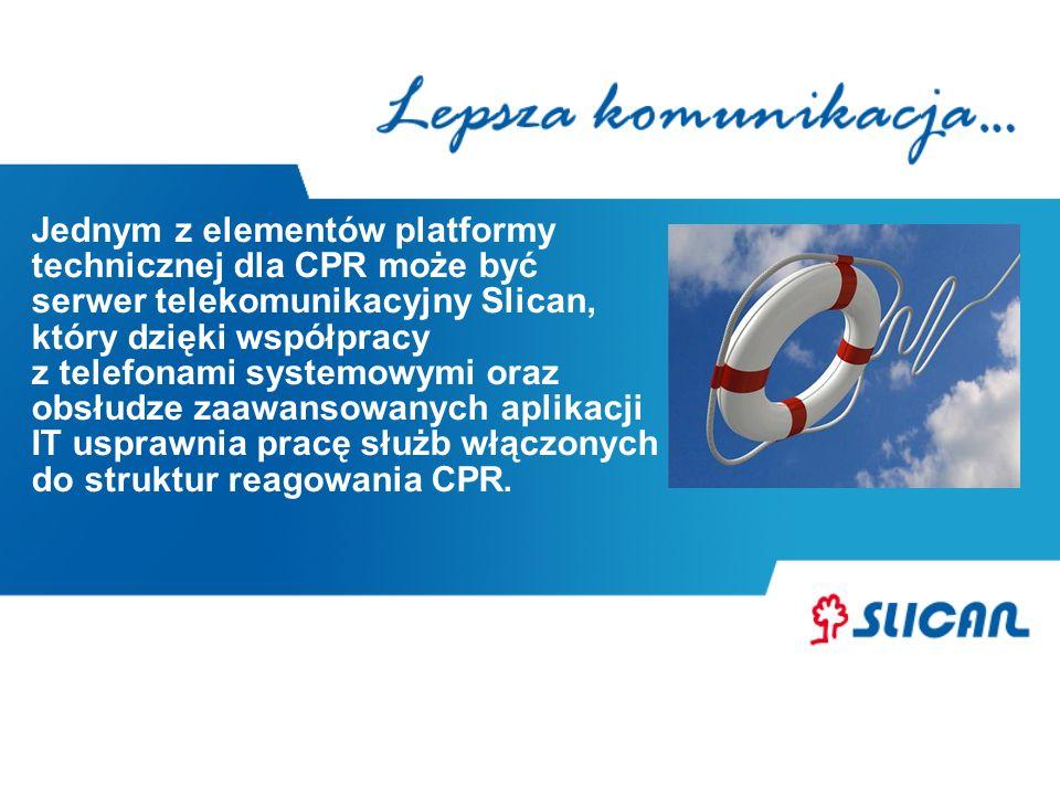 Jednym z elementów platformy technicznej dla CPR może być serwer telekomunikacyjny Slican, który dzięki współpracy z telefonami systemowymi oraz obsłudze zaawansowanych aplikacji IT usprawnia pracę służb włączonych do struktur reagowania CPR.