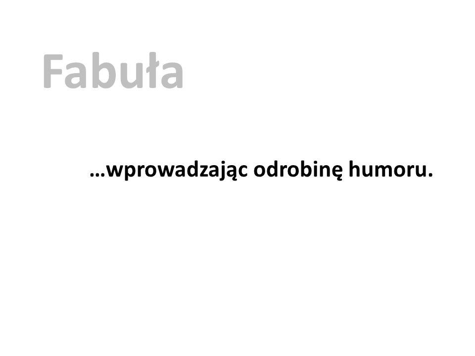 Fabuła …wprowadzając odrobinę humoru.