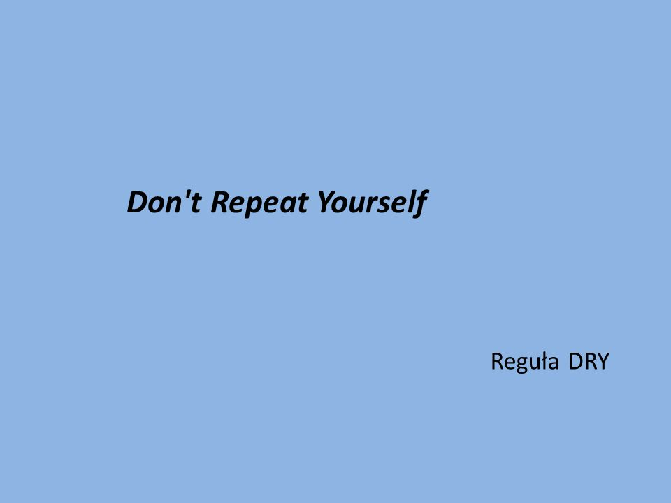 Don t Repeat Yourself Reguła DRY