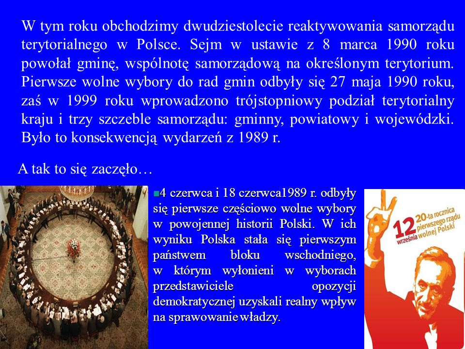 W tym roku obchodzimy dwudziestolecie reaktywowania samorządu terytorialnego w Polsce. Sejm w ustawie z 8 marca 1990 roku powołał gminę, wspólnotę samorządową na określonym terytorium. Pierwsze wolne wybory do rad gmin odbyły się 27 maja 1990 roku, zaś w 1999 roku wprowadzono trójstopniowy podział terytorialny kraju i trzy szczeble samorządu: gminny, powiatowy i wojewódzki. Było to konsekwencją wydarzeń z 1989 r.