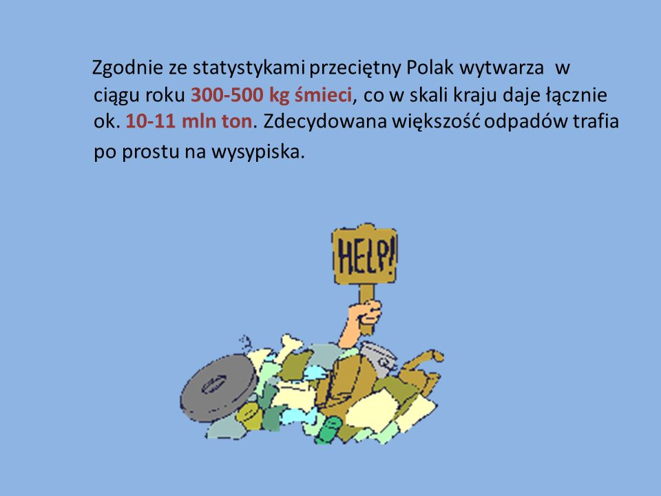 Zgodnie ze statystykami przeciętny Polak wytwarza w ciągu roku 300-500 kg śmieci, co w skali kraju daje łącznie ok.