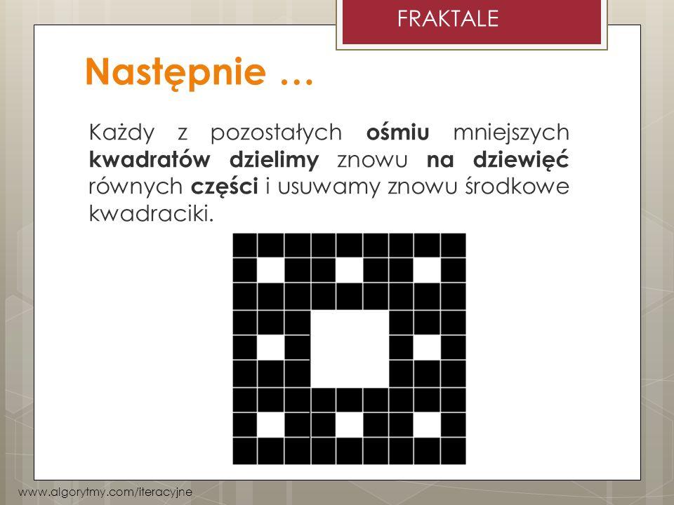 FRAKTALE Następnie … Każdy z pozostałych ośmiu mniejszych kwadratów dzielimy znowu na dziewięć równych części i usuwamy znowu środkowe kwadraciki.