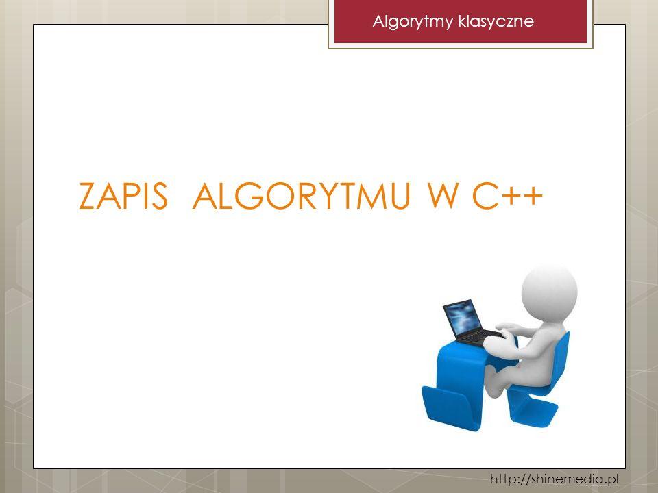 Algorytmy klasyczne ZAPIS ALGORYTMU W C++ http://shinemedia.pl