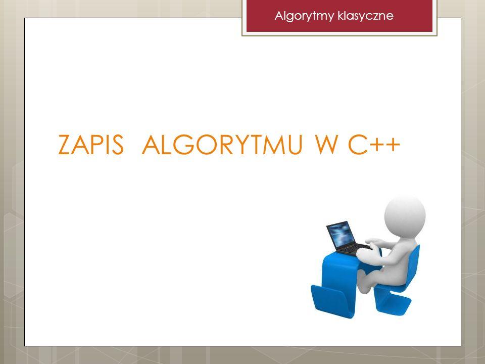 Algorytmy klasyczne ZAPIS ALGORYTMU W C++