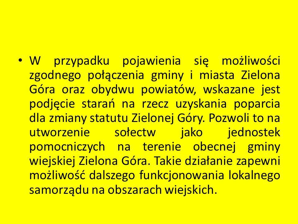 W przypadku pojawienia się możliwości zgodnego połączenia gminy i miasta Zielona Góra oraz obydwu powiatów, wskazane jest podjęcie starań na rzecz uzyskania poparcia dla zmiany statutu Zielonej Góry.