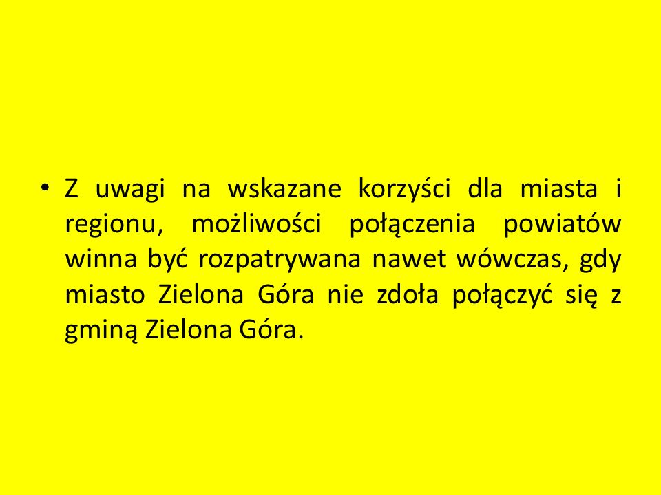 Z uwagi na wskazane korzyści dla miasta i regionu, możliwości połączenia powiatów winna być rozpatrywana nawet wówczas, gdy miasto Zielona Góra nie zdoła połączyć się z gminą Zielona Góra.