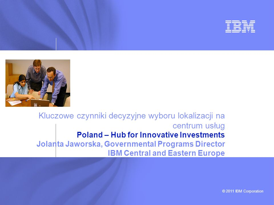 Kluczowe czynniki decyzyjne wyboru lokalizacji na centrum usług Poland – Hub for Innovative Investments Jolanta Jaworska, Governmental Programs Director IBM Central and Eastern Europe