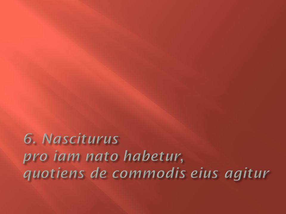6. Nasciturus pro iam nato habetur, quotiens de commodis eius agitur