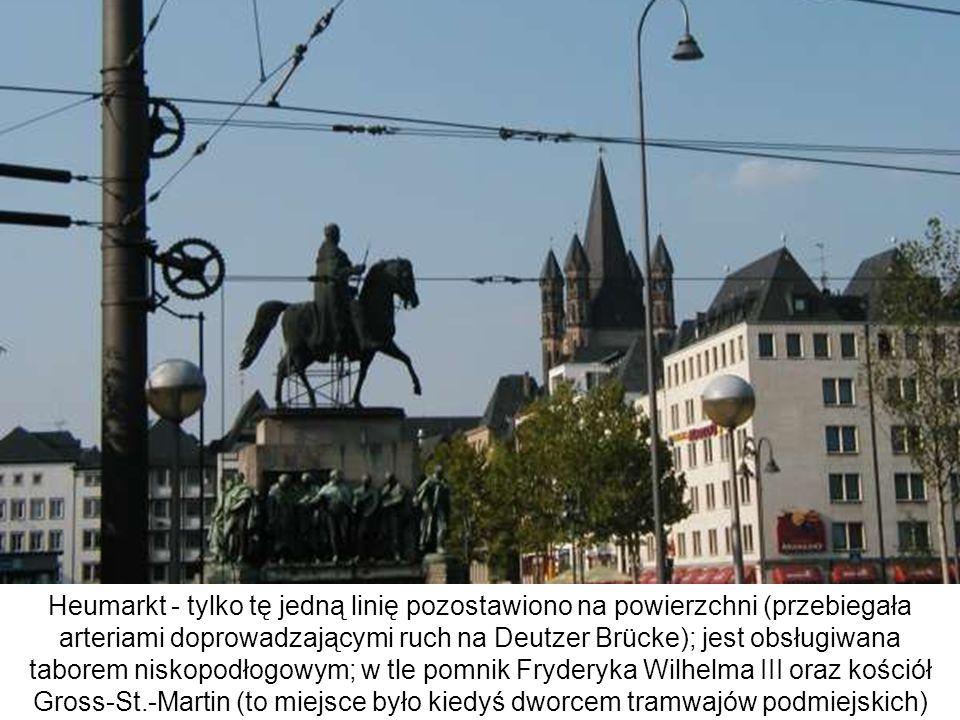 Heumarkt - tylko tę jedną linię pozostawiono na powierzchni (przebiegała arteriami doprowadzającymi ruch na Deutzer Brücke); jest obsługiwana taborem niskopodłogowym; w tle pomnik Fryderyka Wilhelma III oraz kościół Gross-St.-Martin (to miejsce było kiedyś dworcem tramwajów podmiejskich)