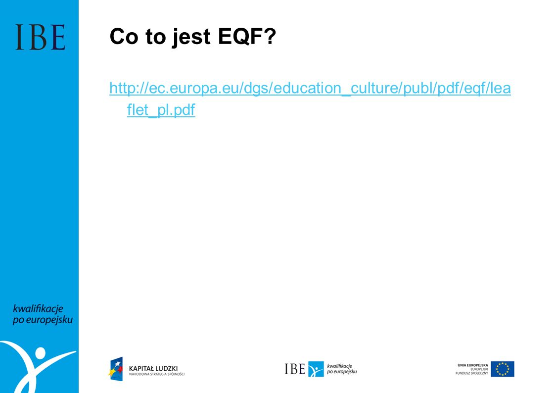 Co to jest EQF http://ec.europa.eu/dgs/education_culture/publ/pdf/eqf/lea flet_pl.pdf