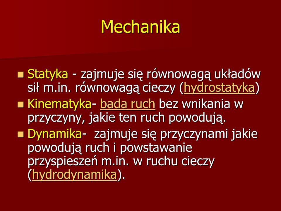 Mechanika Statyka - zajmuje się równowagą układów sił m.in. równowagą cieczy (hydrostatyka)