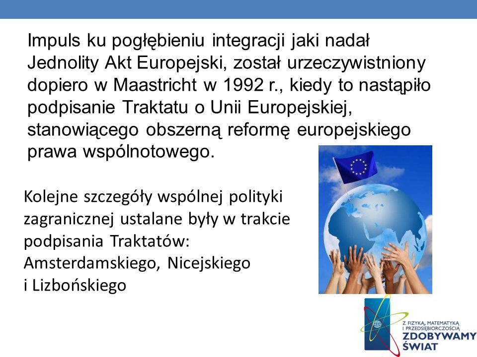 Impuls ku pogłębieniu integracji jaki nadał Jednolity Akt Europejski, został urzeczywistniony dopiero w Maastricht w 1992 r., kiedy to nastąpiło podpisanie Traktatu o Unii Europejskiej, stanowiącego obszerną reformę europejskiego prawa wspólnotowego.