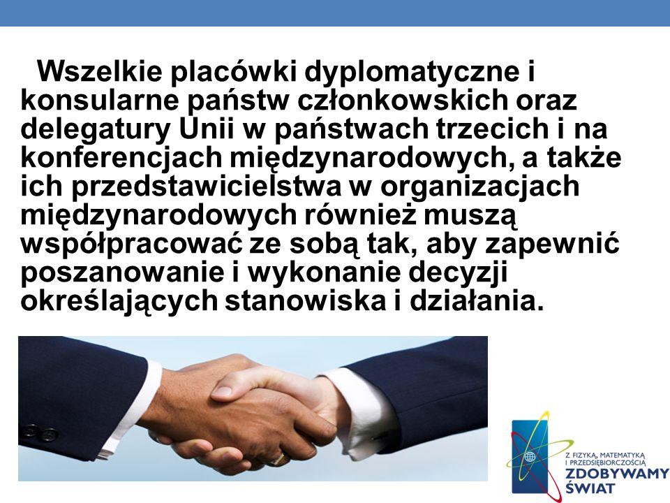 Wszelkie placówki dyplomatyczne i konsularne państw członkowskich oraz delegatury Unii w państwach trzecich i na konferencjach międzynarodowych, a także ich przedstawicielstwa w organizacjach międzynarodowych również muszą współpracować ze sobą tak, aby zapewnić poszanowanie i wykonanie decyzji określających stanowiska i działania.