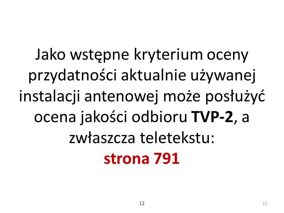 Jako wstępne kryterium oceny przydatności aktualnie używanej instalacji antenowej może posłużyć ocena jakości odbioru TVP-2, a zwłaszcza teletekstu: