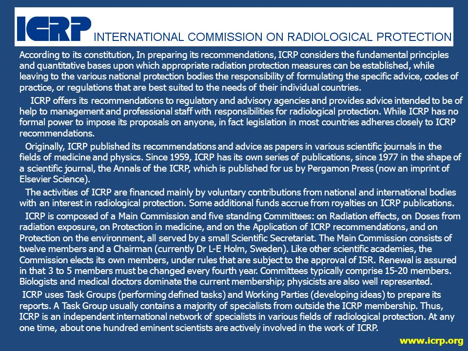 According to its constitution, In preparing its recommendations, ICRP considers the fundamental principles and quantitative bases upon which appropriate radiation protection measures can be established, while leaving to the various national protection bodies the responsibility of formulating the specific advice, codes of practice, or regulations that are best suited to the needs of their individual countries.