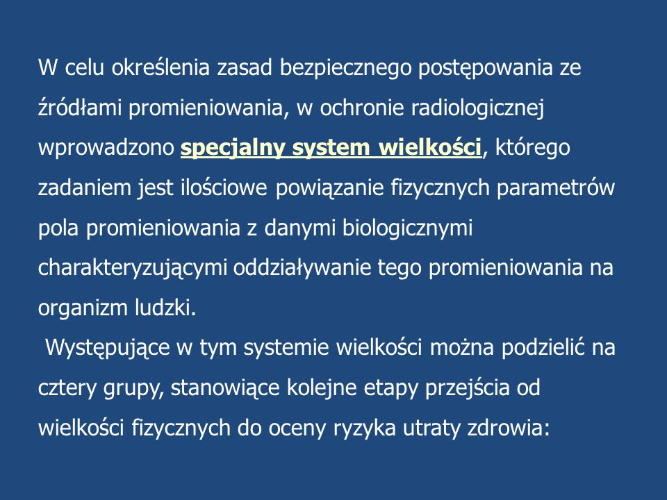 W celu określenia zasad bezpiecznego postępowania ze źródłami promieniowania, w ochronie radiologicznej wprowadzono specjalny system wielkości, którego zadaniem jest ilościowe powiązanie fizycznych parametrów pola promieniowania z danymi biologicznymi charakteryzującymi oddziaływanie tego promieniowania na organizm ludzki.