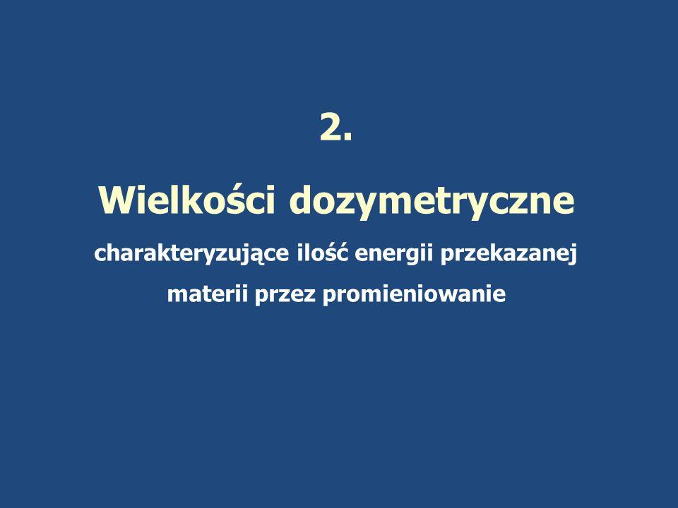 2. Wielkości dozymetryczne charakteryzujące ilość energii przekazanej materii przez promieniowanie