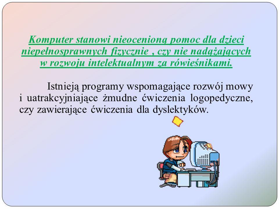 Komputer stanowi nieocenioną pomoc dla dzieci niepełnosprawnych fizycznie , czy nie nadążających w rozwoju intelektualnym za rówieśnikami.
